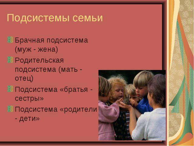 Подсистемы семьи Брачная подсистема (муж - жена) Родительская подсистема (мат...
