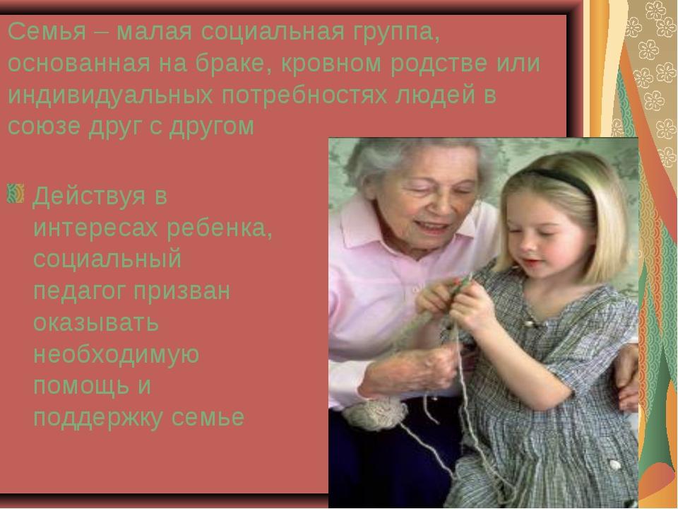 Семья – малая социальная группа, основанная на браке, кровном родстве или инд...