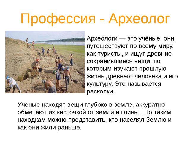 Профессия - Археолог Археологи — это учёные; они путешествуют по всему миру,...
