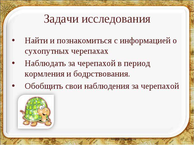 Задачи исследования Найти и познакомиться с информацией о сухопутных черепаха...