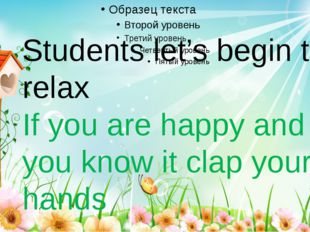 Students let's begin to relax If you are happy and you know it clap your hands