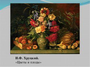 И.Ф. Хруцкий. «Цветы и плоды»