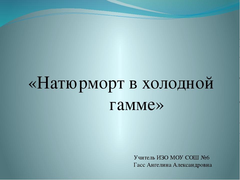 «Натюрморт в холодной гамме» Учитель ИЗО МОУ СОШ №6 Гасс Ангелина Александровна