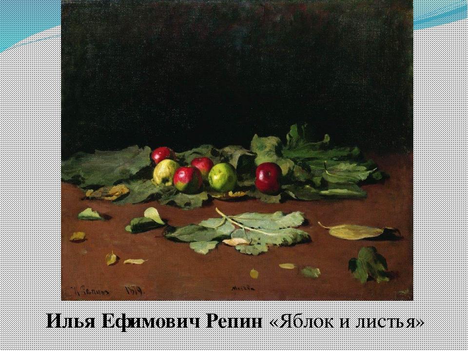 Илья Ефимович Репин «Яблок и листья»