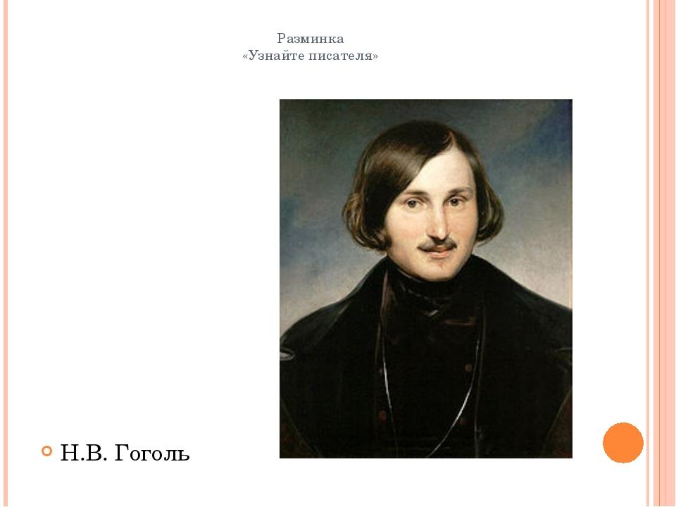 Разминка «Узнайте писателя» Н.В. Гоголь