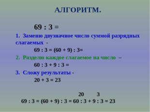 АЛГОРИТМ. 69 : 3 = 1. Заменю двузначное число суммой разрядных слагаемых - 69
