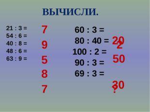 ВЫЧИСЛИ. 21 : 3 = 54 : 6 = 40 : 8 = 48 : 6 = 63 : 9 = 60 : 3 = 80 : 40 = 100