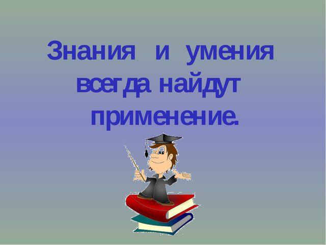 Знания и умения всегда найдут применение.