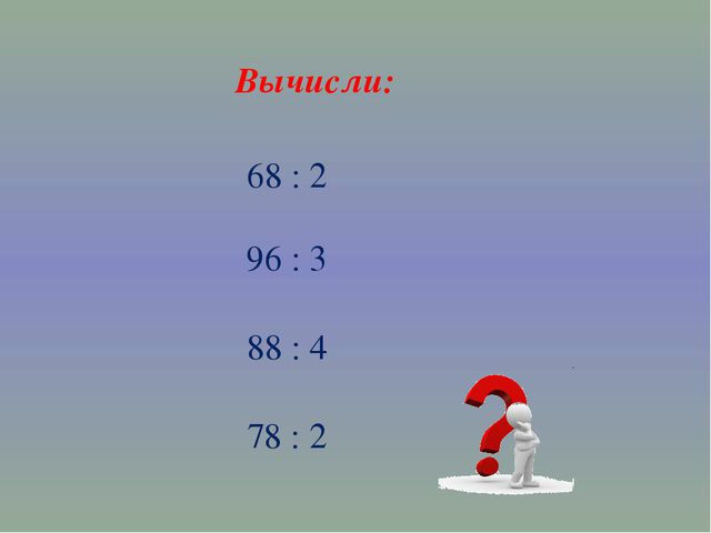Вычисли: 68 : 2 96 : 3 88 : 4 78 : 2