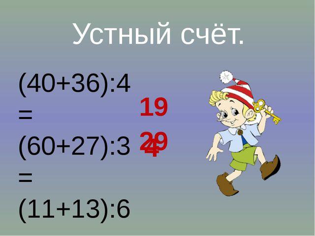 (40+36):4= (60+27):3= (11+13):6= Устный счёт. 19 29 4