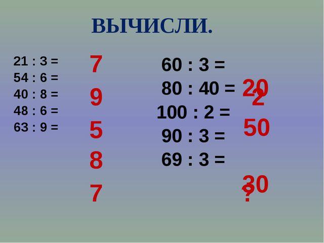 ВЫЧИСЛИ. 21 : 3 = 54 : 6 = 40 : 8 = 48 : 6 = 63 : 9 = 60 : 3 = 80 : 40 = 100...