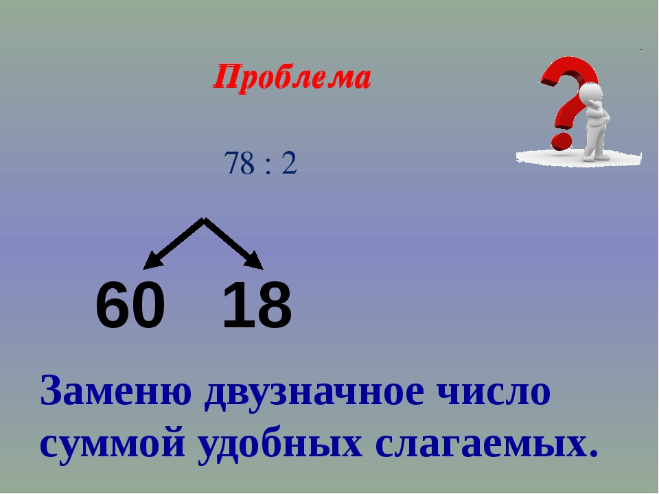 Проблема 78 : 2 60 18 Заменю двузначное число суммой удобных слагаемых. Пробл...