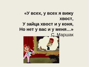 «У всех, у всех я вижу хвост, У зайца хвост и у коня, Но нет у вас и у меня…»