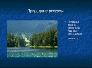 Природные ресурсы. Природные ресурсы- компоненты природы, используемые челове