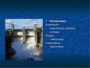Неисчерпаемые: Космические – энергияСолнца, приливов и отливов Водные – энерг