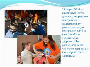 25 марта 2014 в районном Центре детского творчества мы провели познавательно-