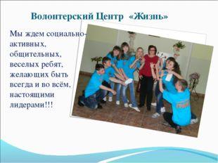 Волонтерский Центр «Жизнь» Мы ждем социально-активных, общительных, веселых р