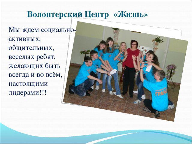 Волонтерский Центр «Жизнь» Мы ждем социально-активных, общительных, веселых р...