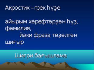 Акростих –грек һүҙе айырым хәрефтәрҙән һүҙ, фамилия, йәки фраза төҙөлгән шиғы