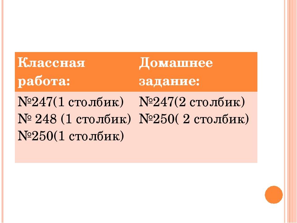 Классная работа: Домашнее задание: №247(1столбик) № 248 (1столбик) №250(1 ст...