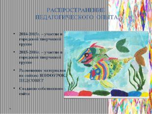 РАСПРОСТРАНЕНИЕ ПЕДАГОГИЧЕСКОГО ОПЫТА 2014-2015г. – участие в городской творч