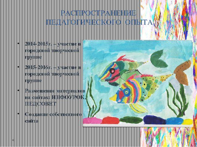 РАСПРОСТРАНЕНИЕ ПЕДАГОГИЧЕСКОГО ОПЫТА 2014-2015г. – участие в городской творч...