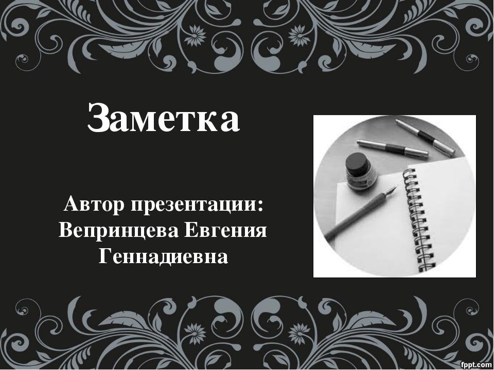 Заметка Автор презентации: Вепринцева Евгения Геннадиевна