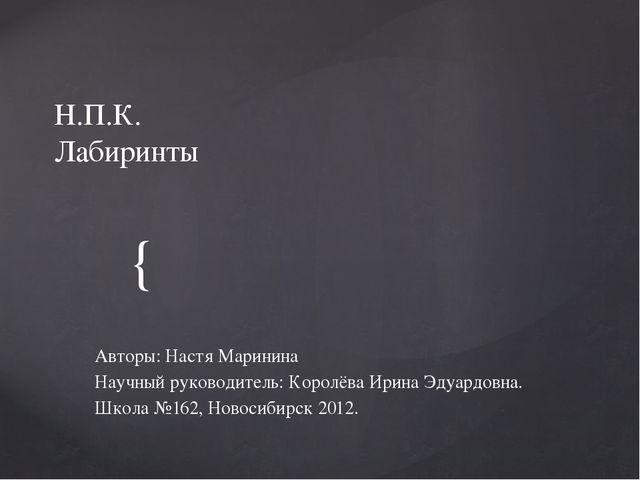 Н.П.К. Лабиринты Авторы: Настя Маринина Научный руководитель: Королёва Ирина...