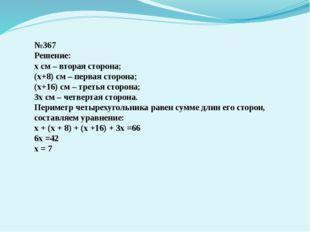 №367 Решение: х см – вторая сторона; (х+8) см – первая сторона; (х+16) см – т