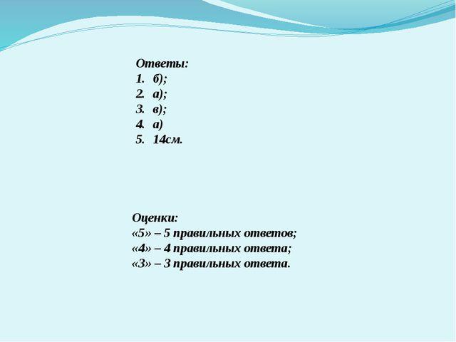 Ответы: б); а); в); а) 14см. Оценки: «5» – 5 правильных ответов; «4» – 4 прав...