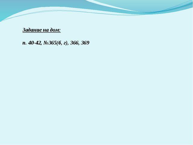 Задание на дом: п. 40-42, №365(б, г), 366, 369