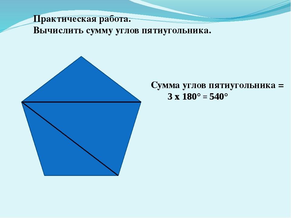 Сумма углов пятиугольника = 3 х 180° = 540° Практическая работа. Вычислить с...