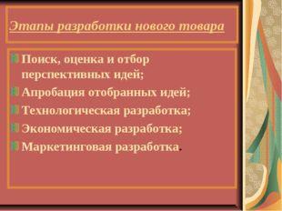 Этапы разработки нового товара Поиск, оценка и отбор перспективных идей; Апро