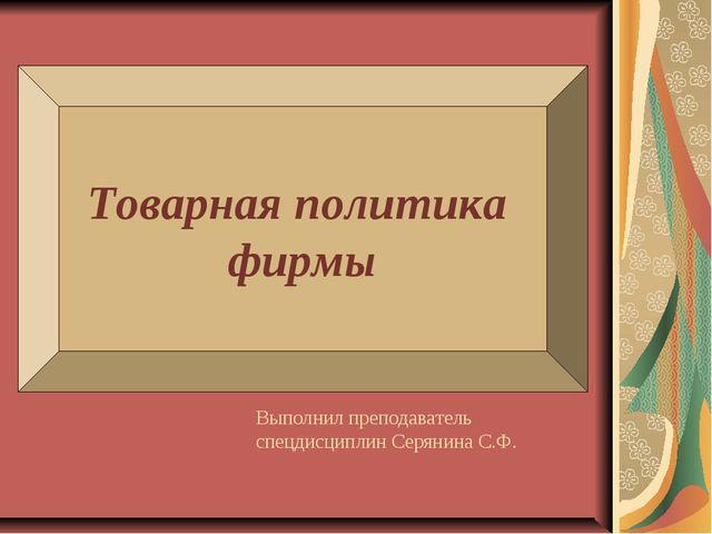 Товарная политика фирмы Выполнил преподаватель спецдисциплин Серянина С.Ф.