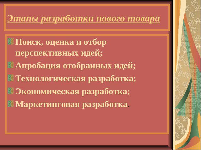 Этапы разработки нового товара Поиск, оценка и отбор перспективных идей; Апро...