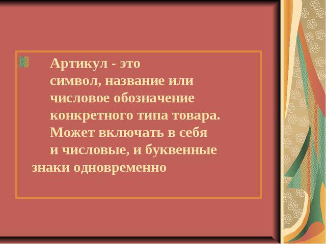 Артикул - это символ, название или числовое обозначение конкретного типа тов...