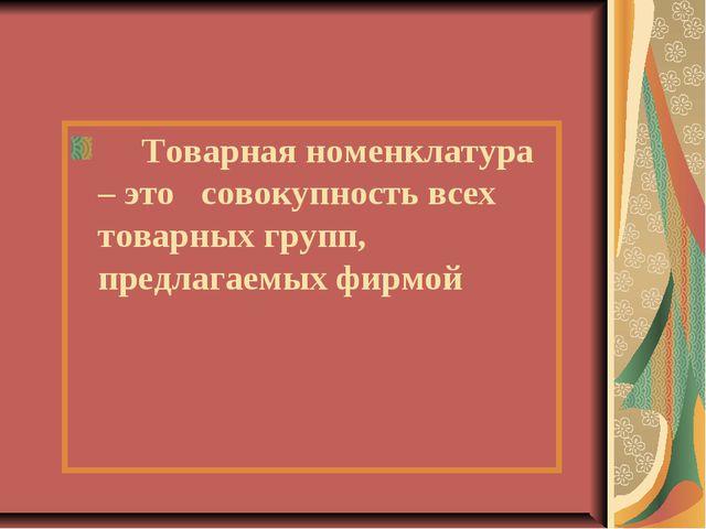 Товарная номенклатура – это совокупность всех товарных групп, предлагаемых ф...