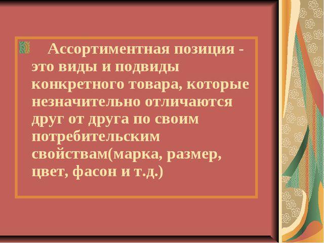 Ассортиментная позиция - это виды и подвиды конкретного товара, которые незн...