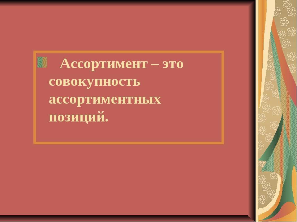 Ассортимент – это совокупность ассортиментных позиций.