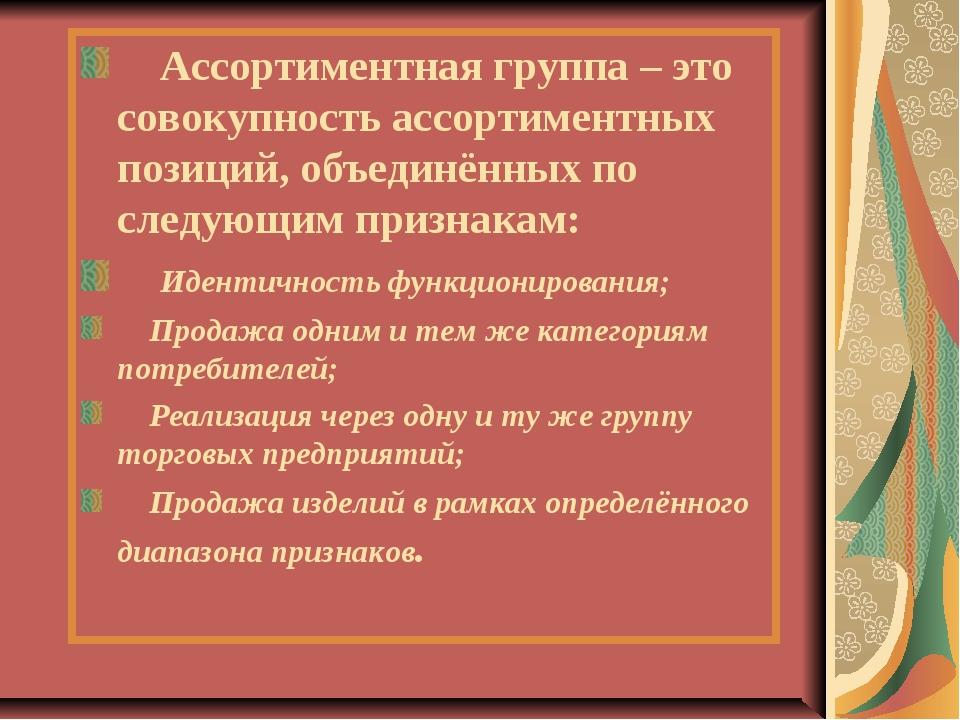 Ассортиментная группа – это совокупность ассортиментных позиций, объединённы...