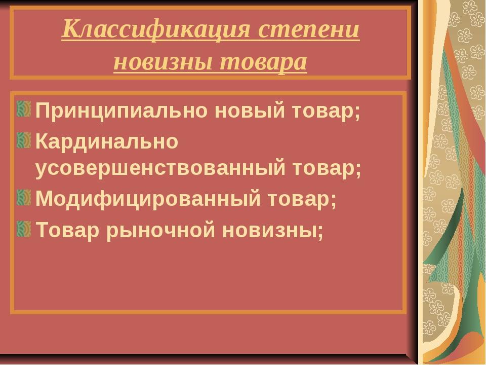 Классификация степени новизны товара Принципиально новый товар; Кардинально у...