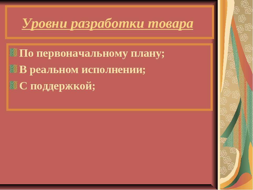 Уровни разработки товара По первоначальному плану; В реальном исполнении; С п...