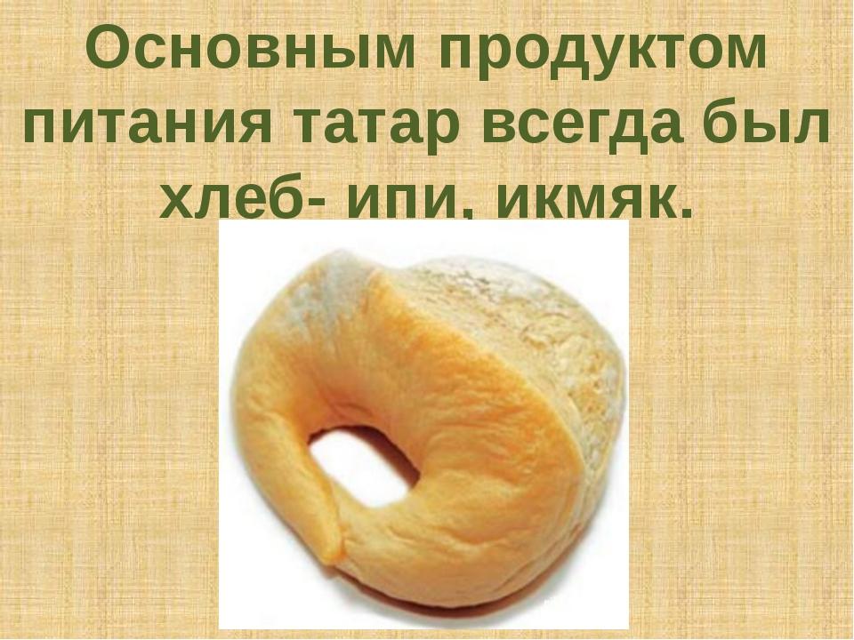 Основным продуктом питания татар всегда был хлеб- ипи, икмяк.