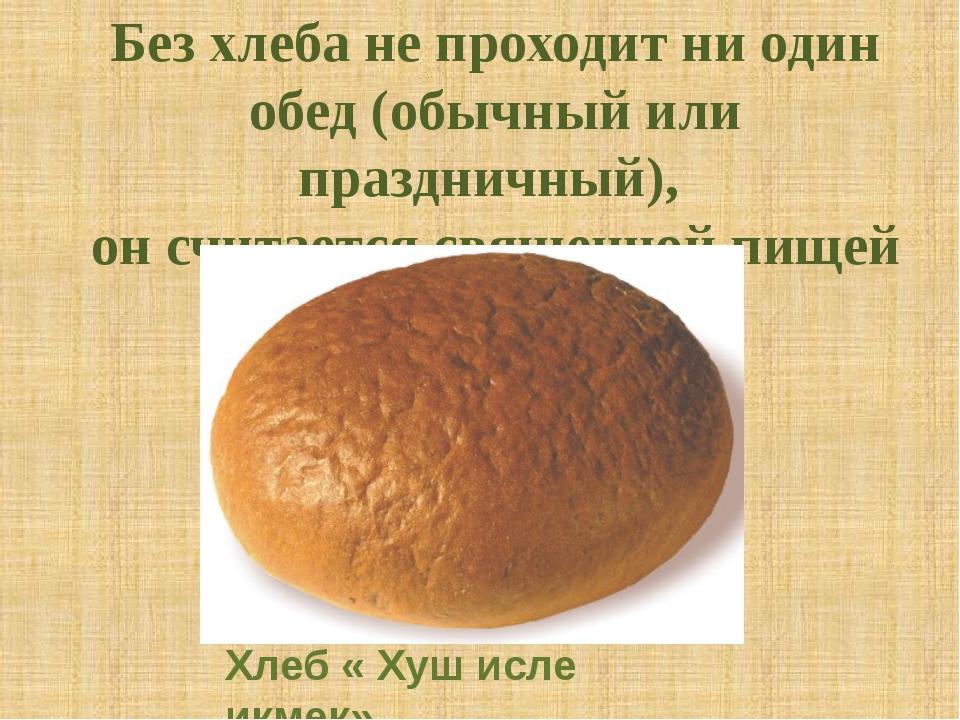 Без хлеба не проходит ни один обед (обычный или праздничный), он считается св...