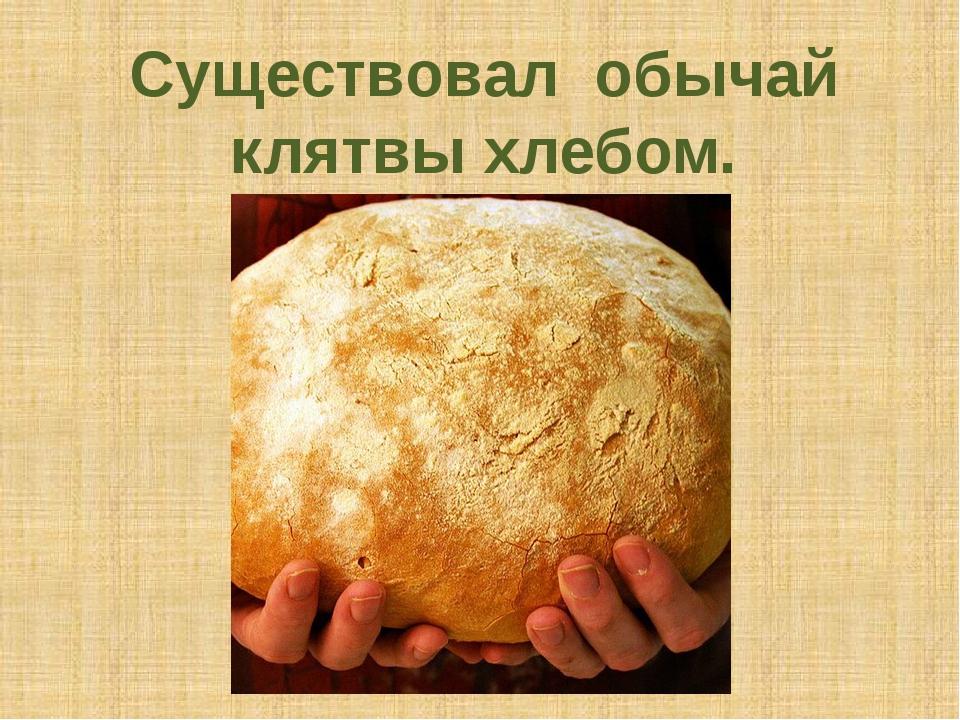 Существовал обычай клятвы хлебом.