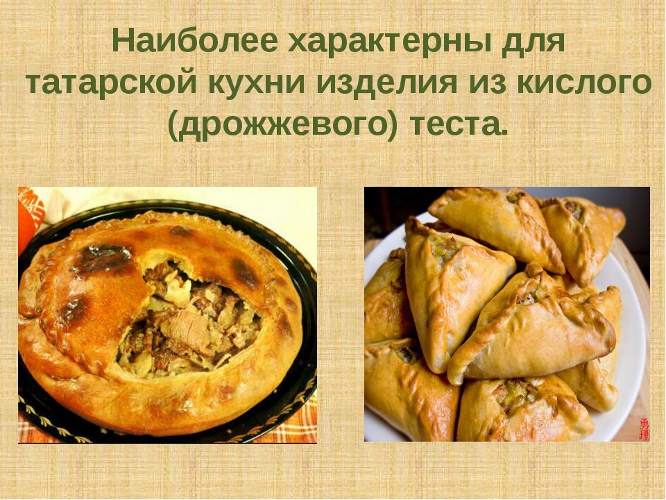 Наиболее характерны для татарской кухни изделия из кислого (дрожжевого) теста.
