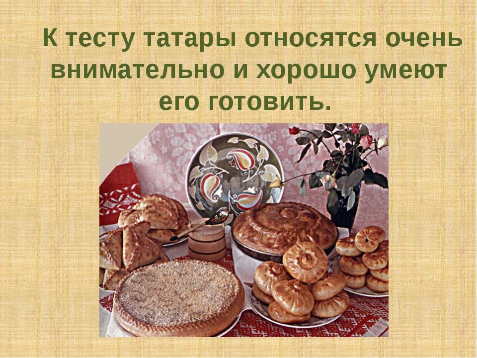 К тесту татары относятся очень внимательно и хорошо умеют его готовить.