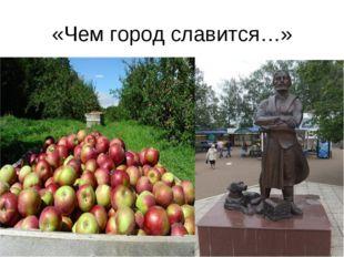 «Чем город славится…»