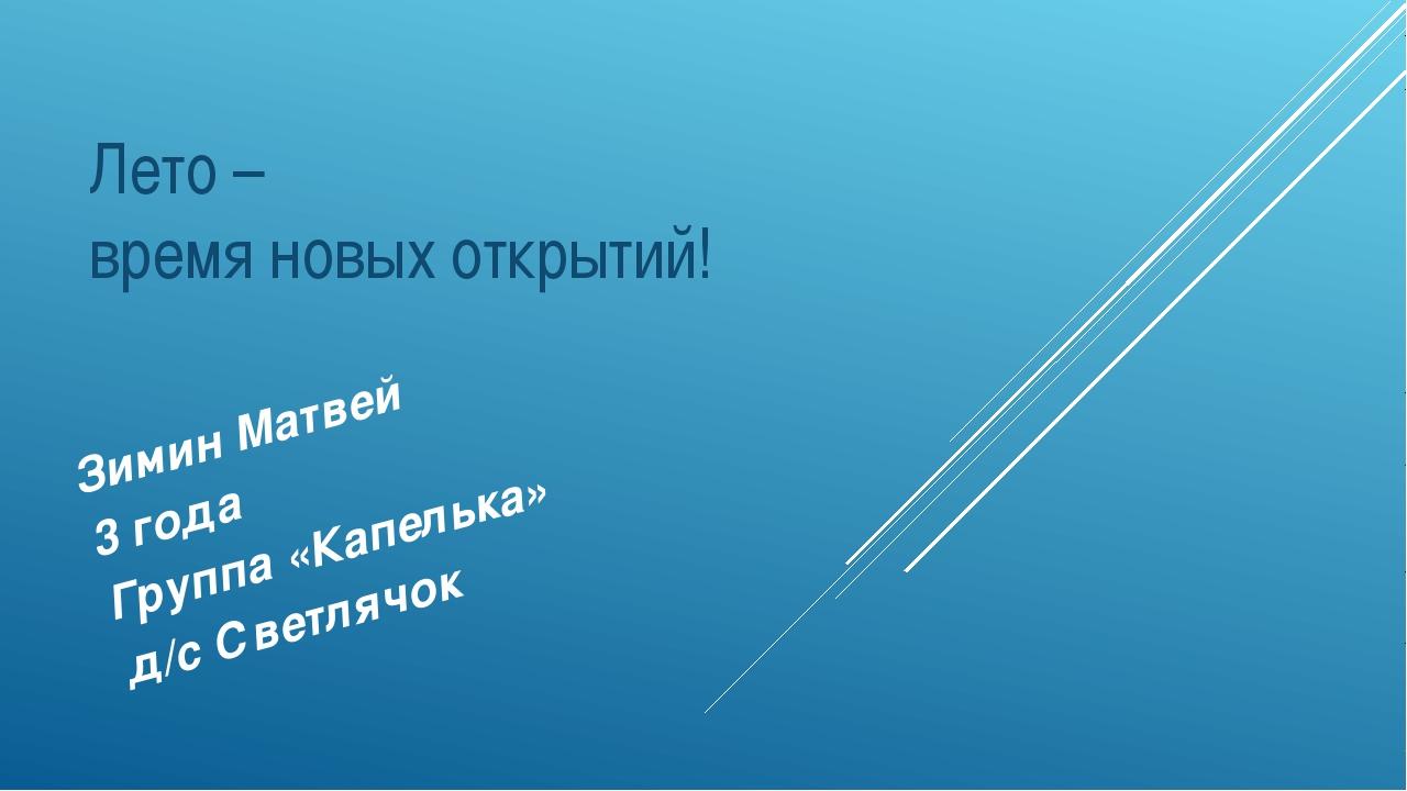 Лето – время новых открытий! Зимин Матвей 3 года Группа «Капелька» д/с Светля...
