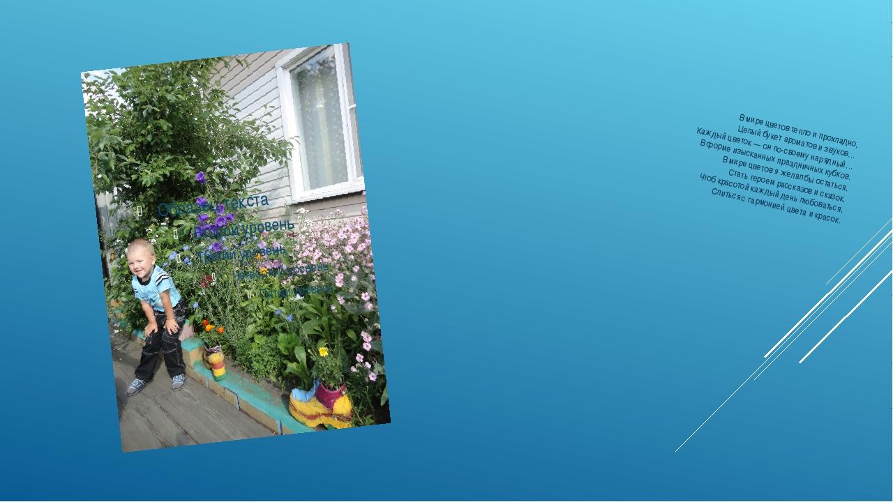 В мире цветов тепло и прохладно, Целый букет ароматов и звуков… Каждый цветок...